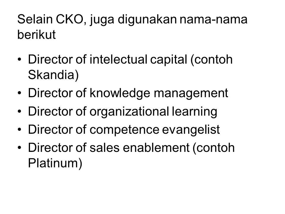 Selain CKO, juga digunakan nama-nama berikut Director of intelectual capital (contoh Skandia) Director of knowledge management Director of organizational learning Director of competence evangelist Director of sales enablement (contoh Platinum)