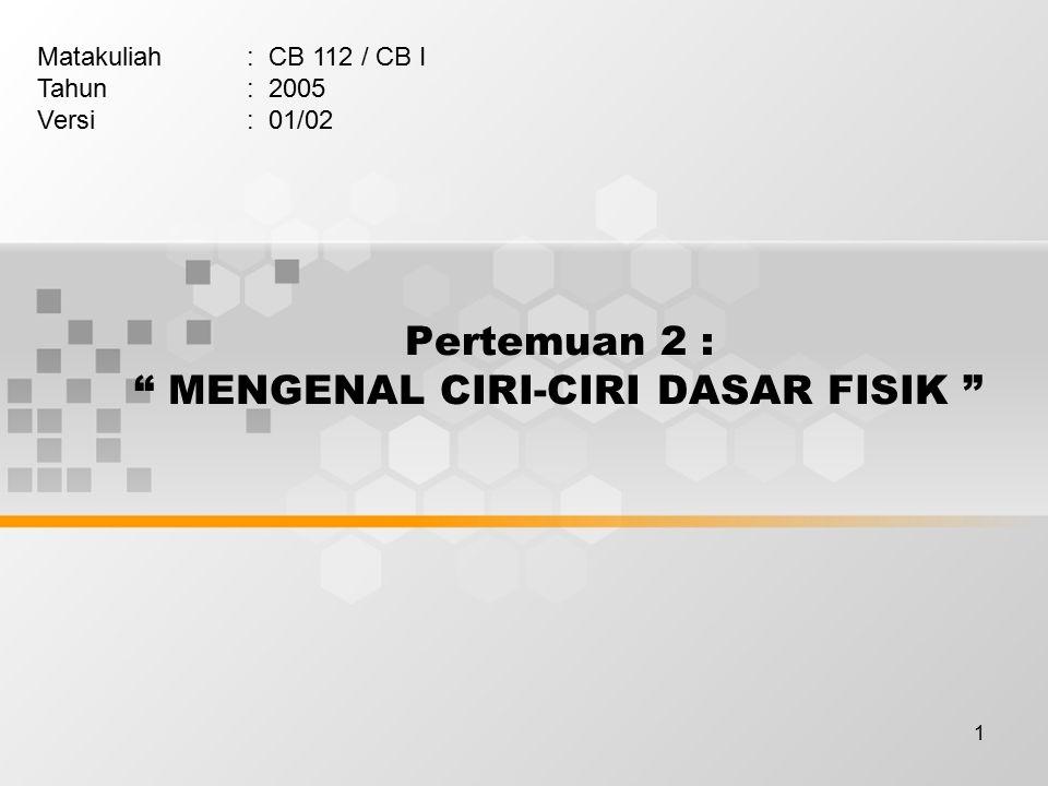 1 Pertemuan 2 : MENGENAL CIRI-CIRI DASAR FISIK Matakuliah: CB 112 / CB I Tahun: 2005 Versi: 01/02