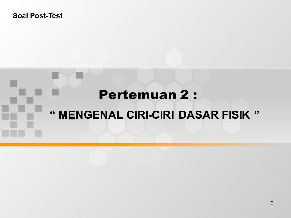15 Pertemuan 2 : MENGENAL CIRI-CIRI DASAR FISIK Soal Post-Test