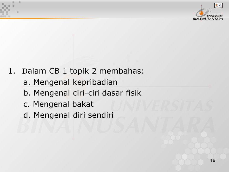 16 1. D alam CB 1 topik 2 membahas: a. Mengenal kepribadian b. Mengenal ciri-ciri dasar fisik c. Mengenal bakat d. Mengenal diri sendiri