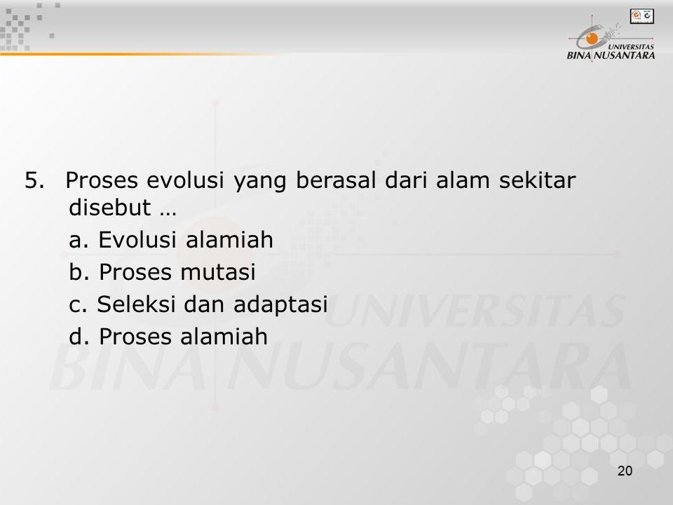 20 5. Proses evolusi yang berasal dari alam sekitar disebut … a. Evolusi alamiah b. Proses mutasi c. Seleksi dan adaptasi d. Proses alamiah