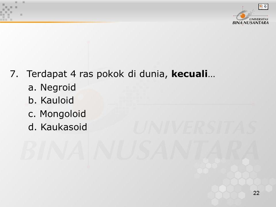 22 7. Terdapat 4 ras pokok di dunia, kecuali… a. Negroid b. Kauloid c. Mongoloid d. Kaukasoid
