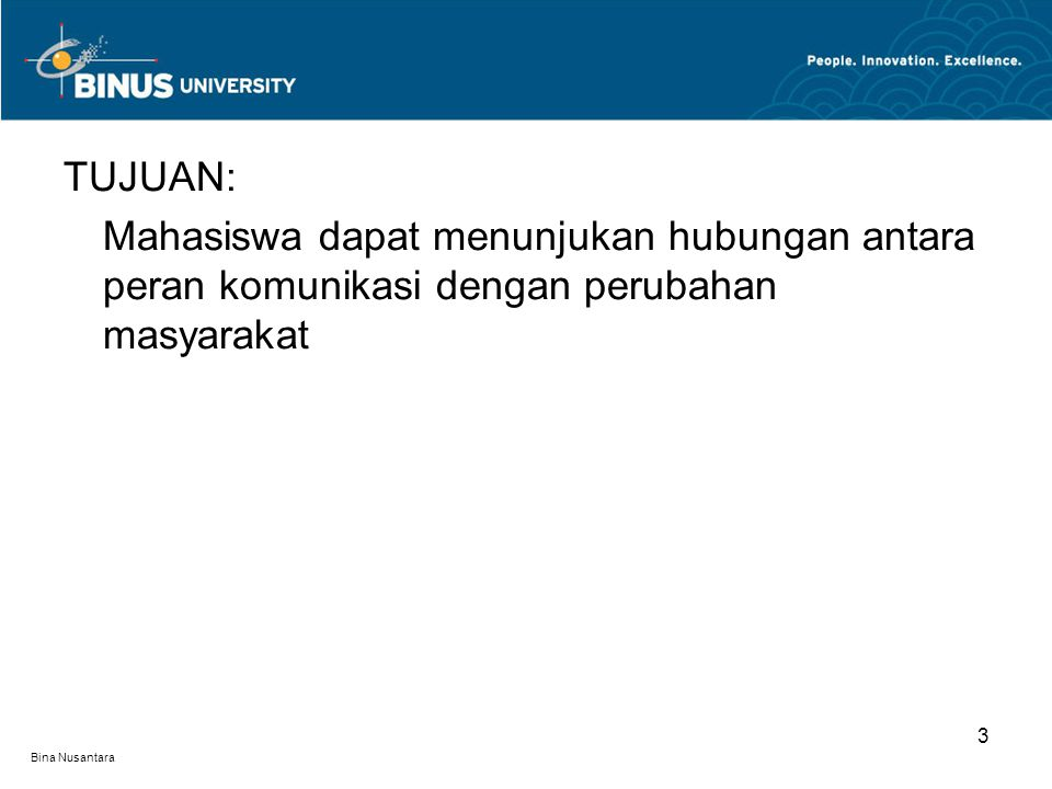 Bina Nusantara 3 TUJUAN: Mahasiswa dapat menunjukan hubungan antara peran komunikasi dengan perubahan masyarakat