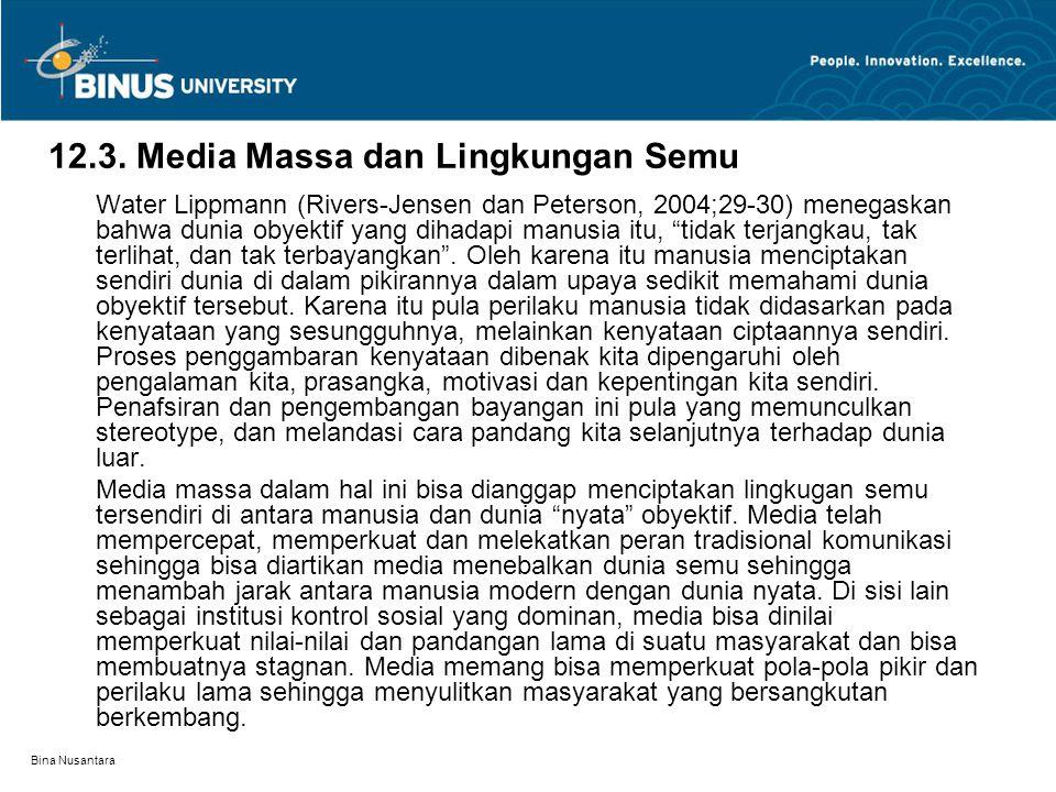 Bina Nusantara 12.3. Media Massa dan Lingkungan Semu Water Lippmann (Rivers-Jensen dan Peterson, 2004;29-30) menegaskan bahwa dunia obyektif yang diha