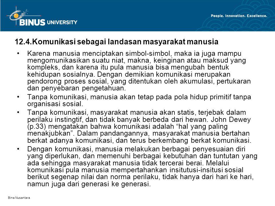Bina Nusantara 12.4.Komunikasi sebagai landasan masyarakat manusia Karena manusia menciptakan simbol-simbol, maka ia juga mampu mengomunikasikan suatu