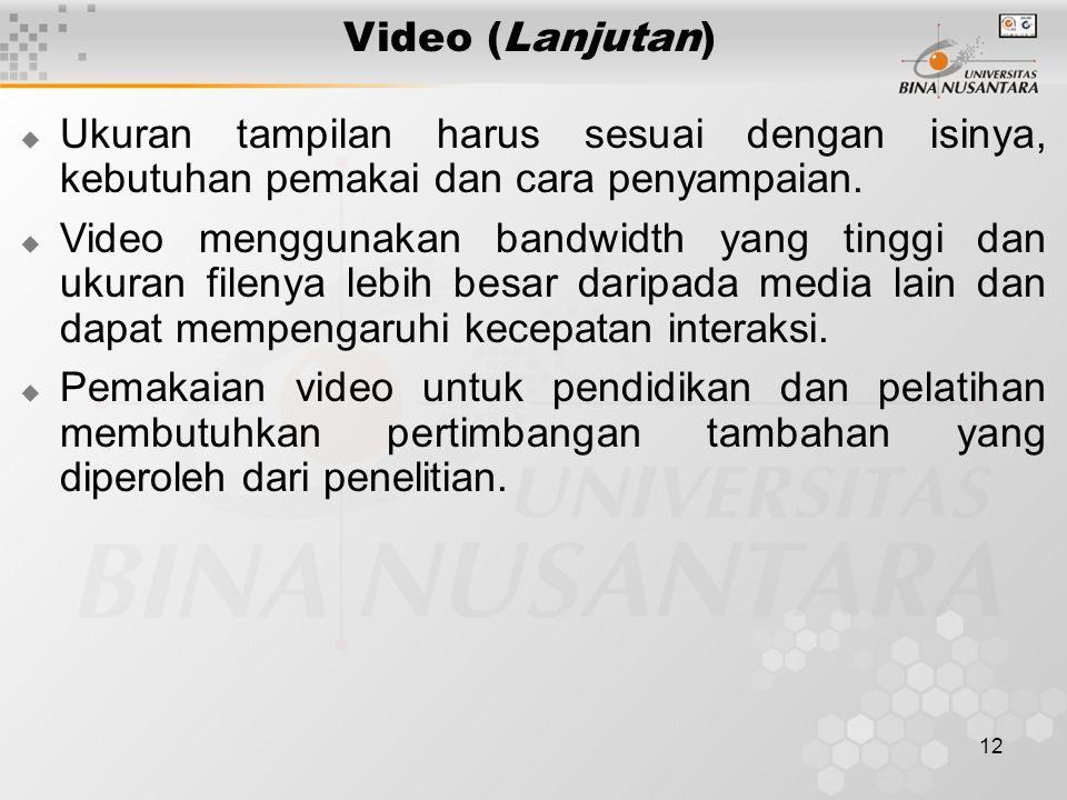 12 Video (Lanjutan)  Ukuran tampilan harus sesuai dengan isinya, kebutuhan pemakai dan cara penyampaian.  Video menggunakan bandwidth yang tinggi da