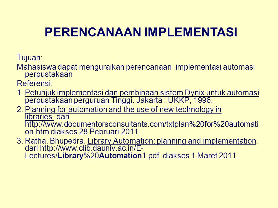 Tujuan: Mahasiswa dapat menguraikan perencanaan implementasi automasi perpustakaan Referensi: 1.Petunjuk implementasi dan pembinaan sistem Dynix untuk automasi perpustakaan perguruan Tinggi.