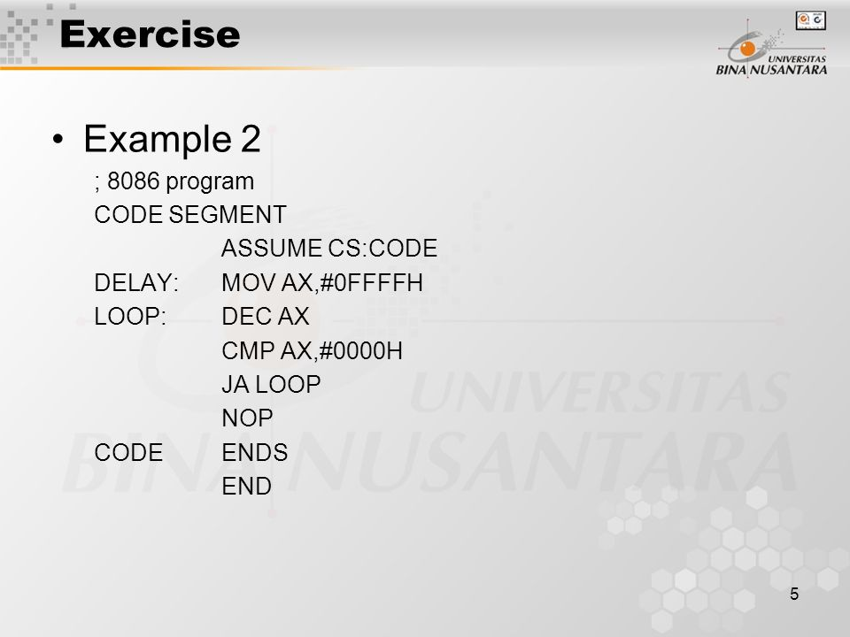5 Exercise Example 2 ; 8086 program CODE SEGMENT ASSUME CS:CODE DELAY: MOV AX,#0FFFFH LOOP:DEC AX CMP AX,#0000H JA LOOP NOP CODE ENDS END