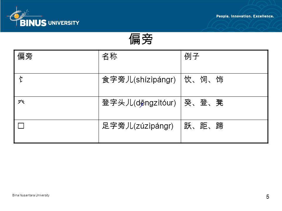 Bina Nusantara University 5 偏旁 名称例子 饣食字旁儿 (shízìpángr) 饮、饲、饰 癶登字头儿 (dēngzìtóur) 癸、登、凳 足字旁儿 (zúzìpángr) 跃、距、蹄