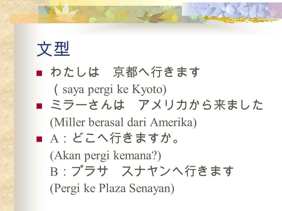 文型 わたしは 京都へ行きます ( saya pergi ke Kyoto) ミラーさんは アメリカから来ました (Miller berasal dari Amerika) A :どこへ行きますか。 (Akan pergi kemana ) B :プラサ スナヤンへ行きます (Pergi ke Plaza Senayan)