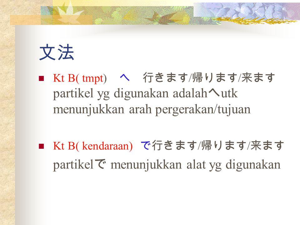 文法 Kt B( tmpt) へ 行きます / 帰ります / 来ます partikel yg digunakan adalah へ utk menunjukkan arah pergerakan/tujuan Kt B( kendaraan) で行きます / 帰ります / 来ます partikel で menunjukkan alat yg digunakan