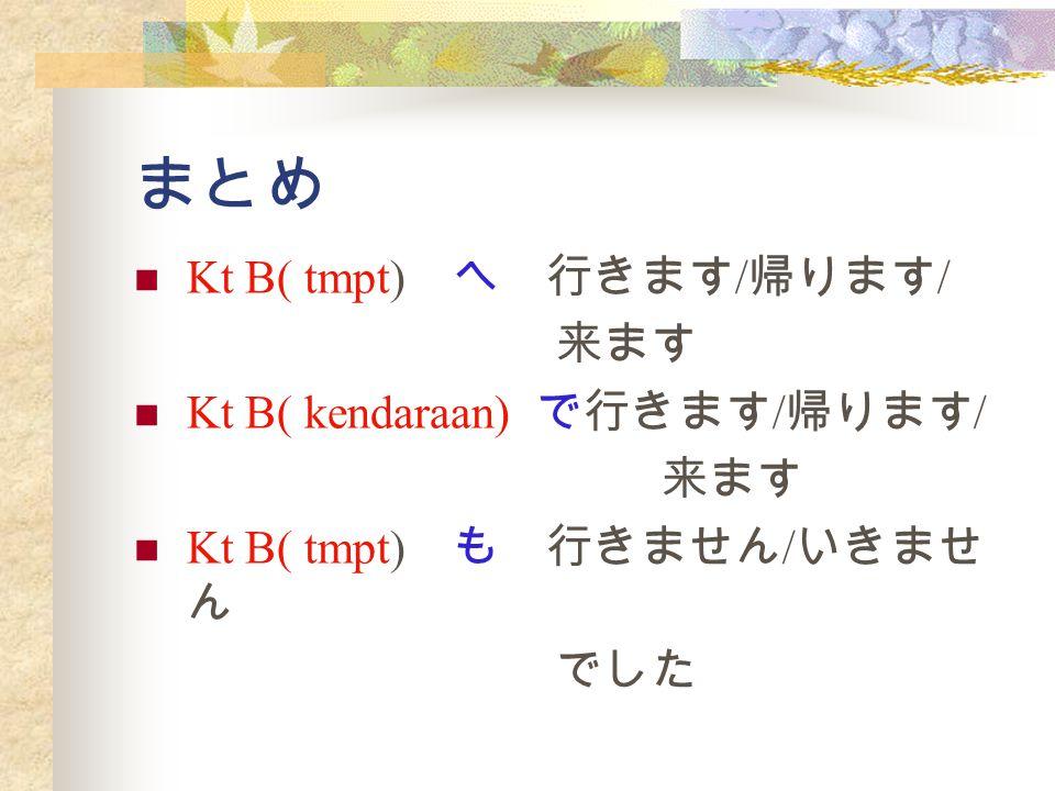 まとめ Kt B( tmpt) へ 行きます / 帰ります / 来ます Kt B( kendaraan) で行きます / 帰ります / 来ます Kt B( tmpt) も 行きません / いきませ ん でした