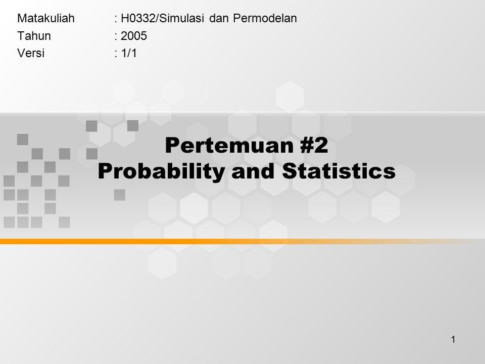 1 Pertemuan #2 Probability and Statistics Matakuliah: H0332/Simulasi dan Permodelan Tahun: 2005 Versi: 1/1