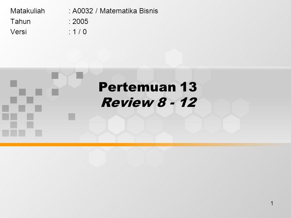 1 Pertemuan 13 Review 8 - 12 Matakuliah: A0032 / Matematika Bisnis Tahun: 2005 Versi: 1 / 0