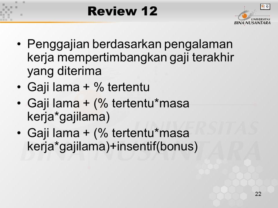 22 Review 12 Penggajian berdasarkan pengalaman kerja mempertimbangkan gaji terakhir yang diterima Gaji lama + % tertentu Gaji lama + (% tertentu*masa kerja*gajilama) Gaji lama + (% tertentu*masa kerja*gajilama)+insentif(bonus)
