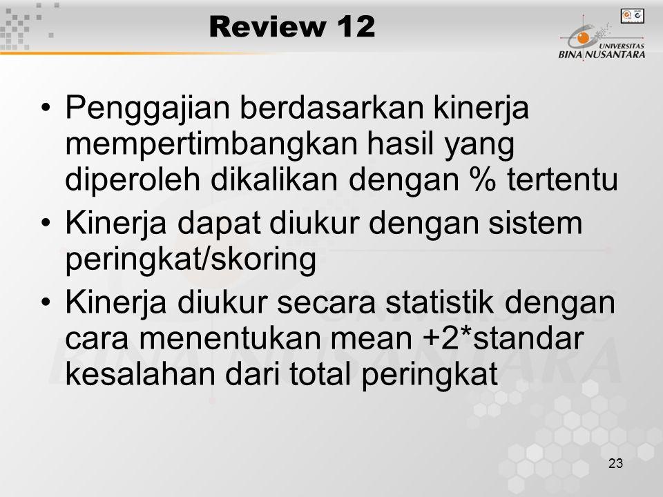 23 Review 12 Penggajian berdasarkan kinerja mempertimbangkan hasil yang diperoleh dikalikan dengan % tertentu Kinerja dapat diukur dengan sistem peringkat/skoring Kinerja diukur secara statistik dengan cara menentukan mean +2*standar kesalahan dari total peringkat