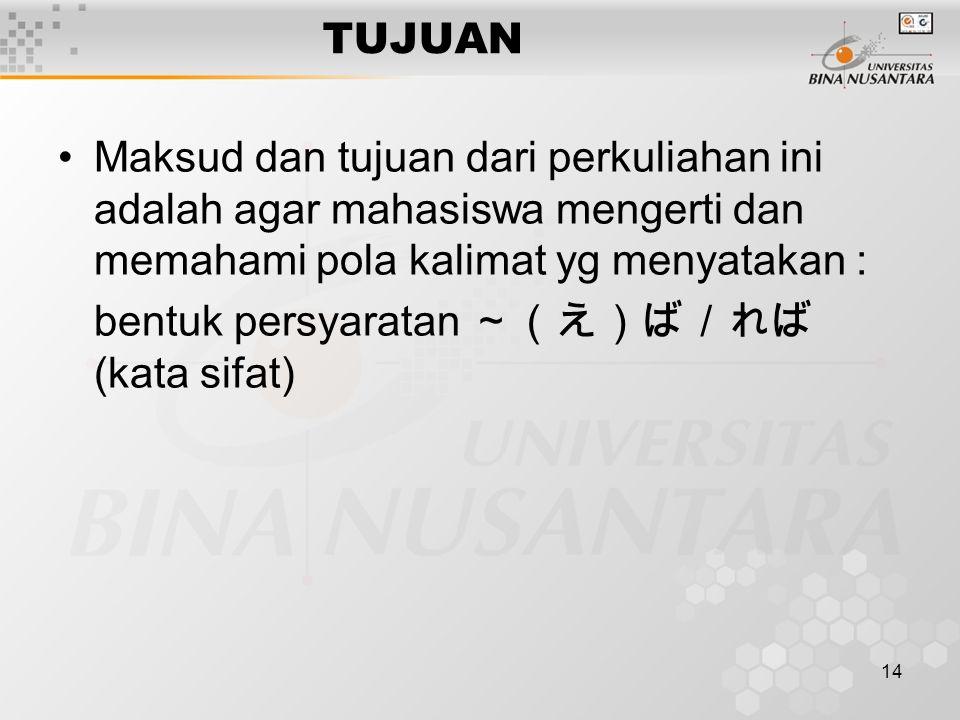 14 TUJUAN Maksud dan tujuan dari perkuliahan ini adalah agar mahasiswa mengerti dan memahami pola kalimat yg menyatakan : bentuk persyaratan ~(え)ば/れば (kata sifat)