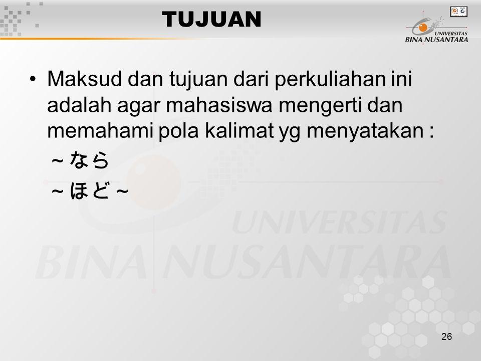 26 TUJUAN Maksud dan tujuan dari perkuliahan ini adalah agar mahasiswa mengerti dan memahami pola kalimat yg menyatakan : ~なら ~ほど~