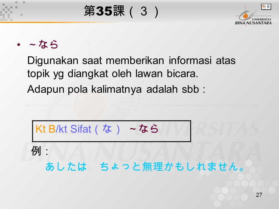 27 第 35 課(3) ~なら Digunakan saat memberikan informasi atas topik yg diangkat oleh lawan bicara.