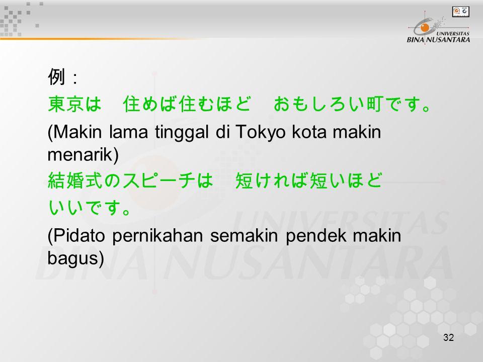 32 例: 東京は 住めば住むほど おもしろい町です。 (Makin lama tinggal di Tokyo kota makin menarik) 結婚式のスピーチは 短ければ短いほど いいです。 (Pidato pernikahan semakin pendek makin bagus)