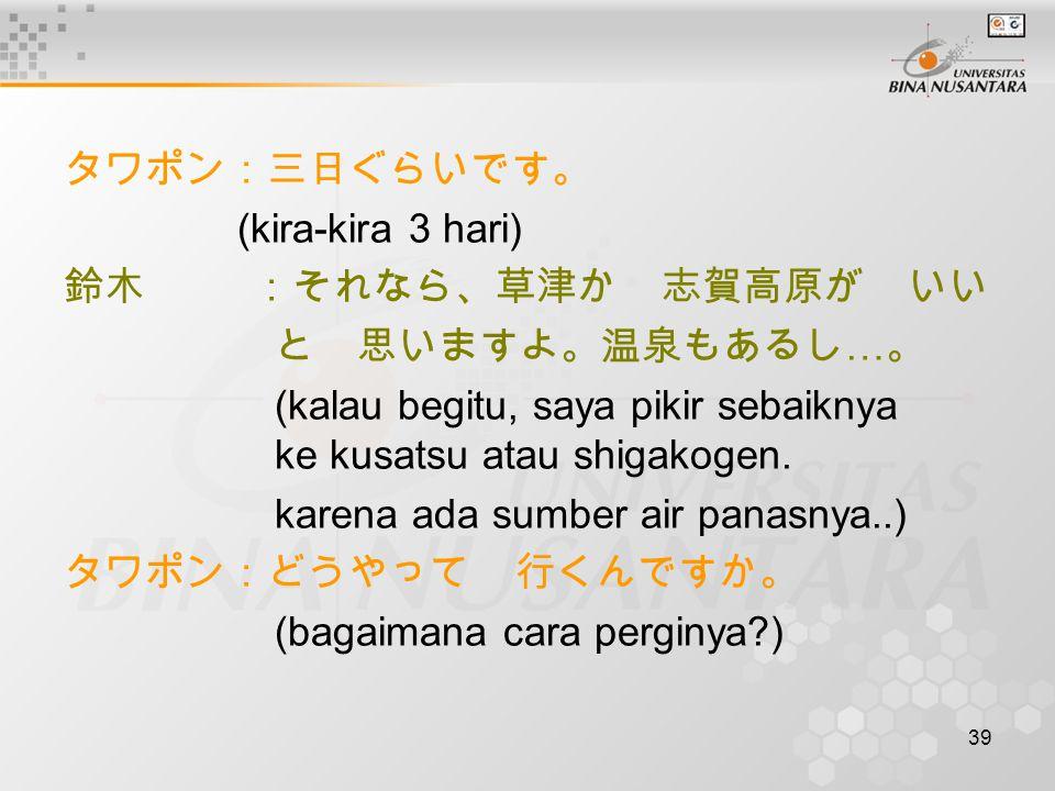39 タワポン:三日ぐらいです。 (kira-kira 3 hari) 鈴木 :それなら、草津か 志賀高原が いい と 思いますよ。温泉もあるし … 。 (kalau begitu, saya pikir sebaiknya ke kusatsu atau shigakogen.
