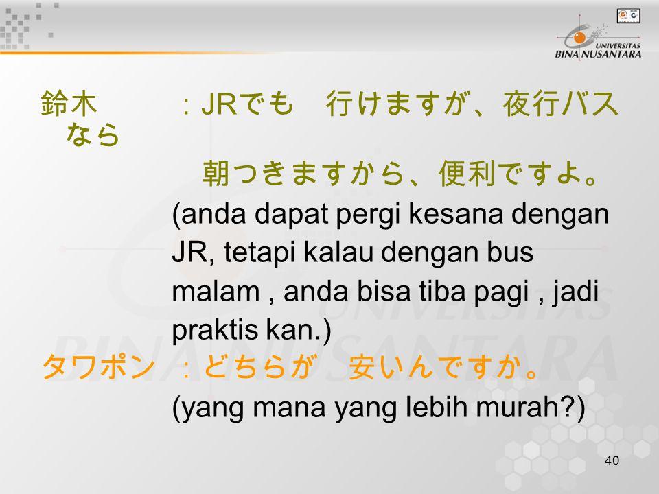 40 鈴木: JR でも 行けますが、夜行バス なら 朝つきますから、便利ですよ。 (anda dapat pergi kesana dengan JR, tetapi kalau dengan bus malam, anda bisa tiba pagi, jadi praktis kan.) タワポン:どちらが 安いんですか。 (yang mana yang lebih murah )