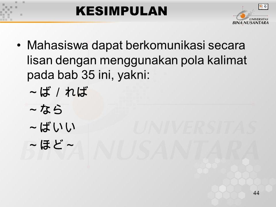 44 KESIMPULAN Mahasiswa dapat berkomunikasi secara lisan dengan menggunakan pola kalimat pada bab 35 ini, yakni: ~ば/れば ~なら ~ばいい ~ほど~