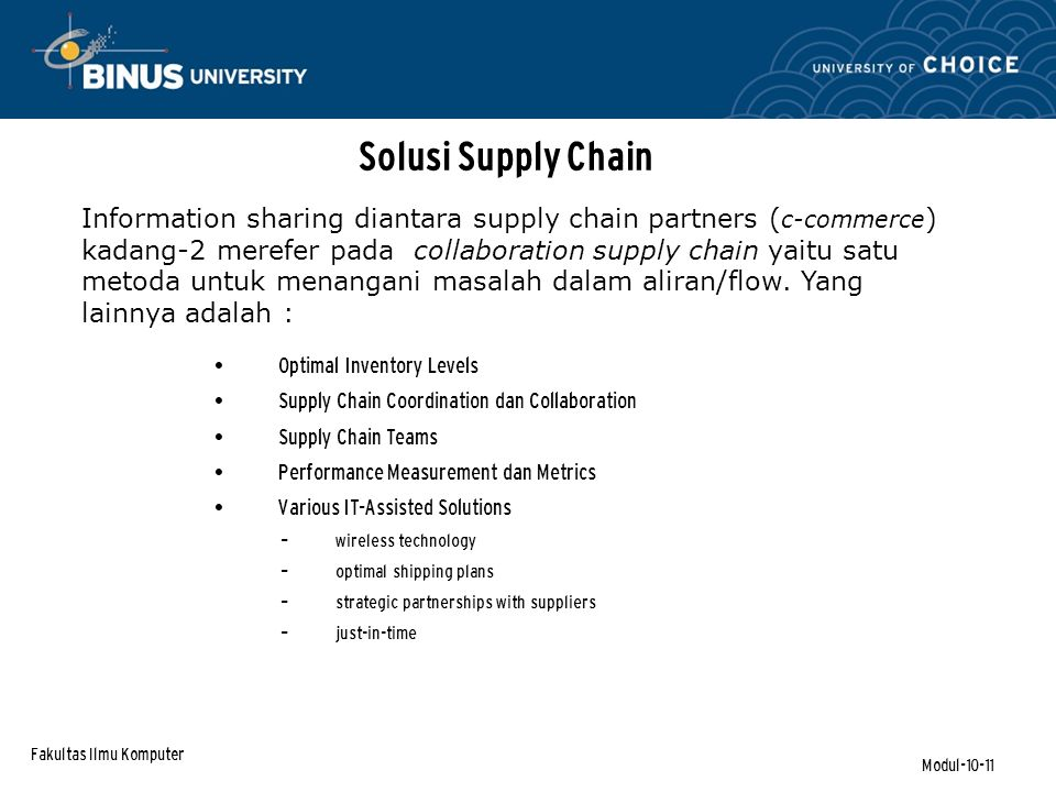 Fakultas Ilmu Komputer Modul-10-11 Information sharing diantara supply chain partners ( c-commerce ) kadang-2 merefer pada collaboration supply chain yaitu satu metoda untuk menangani masalah dalam aliran/flow.