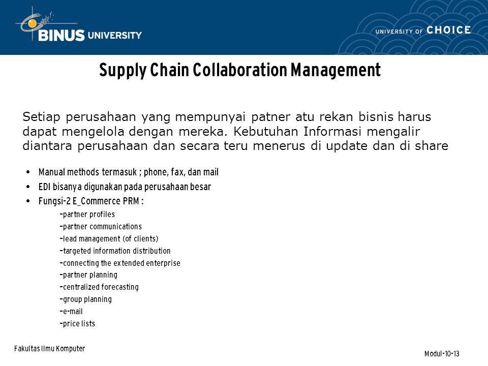 Fakultas Ilmu Komputer Modul-10-13 Supply Chain Collaboration Management Manual methods termasuk ; phone, fax, dan mail EDI bisanya digunakan pada perusahaan besar Fungsi-2 E_Commerce PRM : – partner profiles – partner communications – lead management (of clients) – targeted information distribution – connecting the extended enterprise – partner planning – centralized forecasting – group planning – e-mail – price lists Setiap perusahaan yang mempunyai patner atu rekan bisnis harus dapat mengelola dengan mereka.