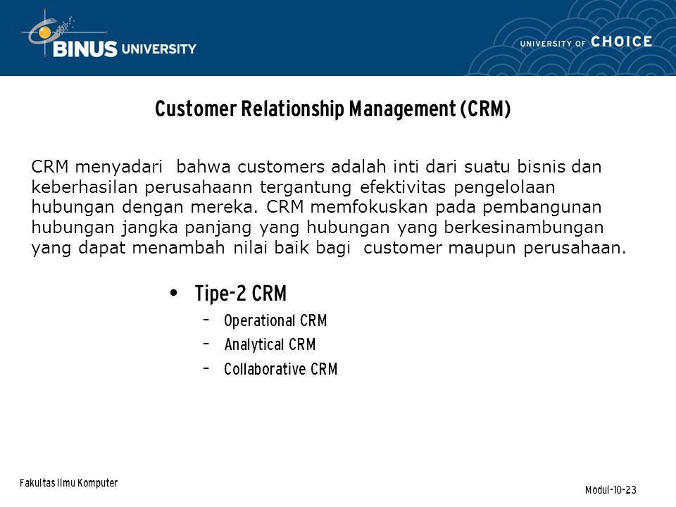 Fakultas Ilmu Komputer Modul-10-23 Customer Relationship Management (CRM) CRM menyadari bahwa customers adalah inti dari suatu bisnis dan keberhasilan perusahaann tergantung efektivitas pengelolaan hubungan dengan mereka.