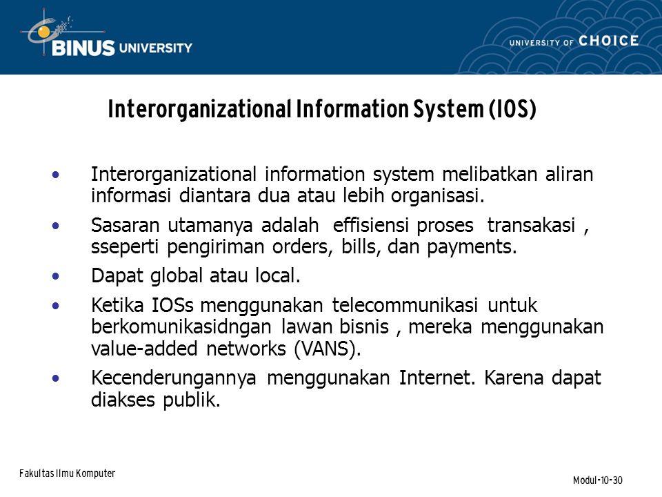 Fakultas Ilmu Komputer Modul-10-30 Interorganizational Information System (IOS) Interorganizational information system melibatkan aliran informasi diantara dua atau lebih organisasi.