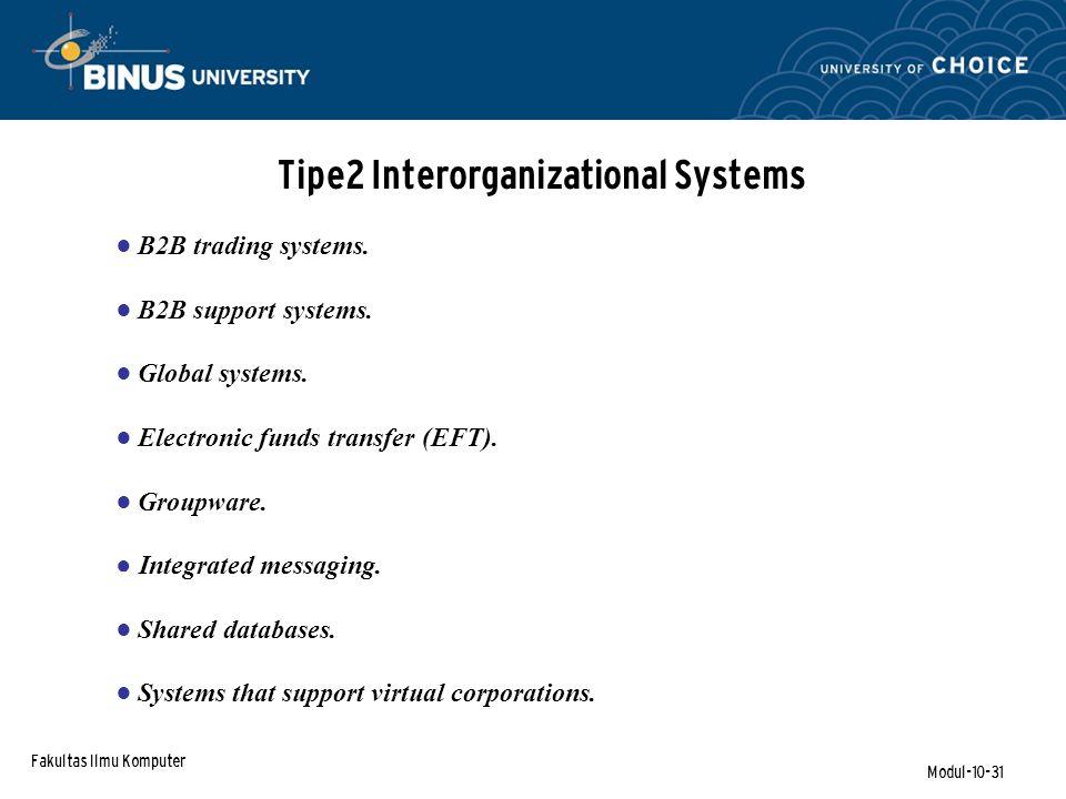 Fakultas Ilmu Komputer Modul-10-31 Tipe2 Interorganizational Systems ● B2B trading systems. ● B2B support systems. ● Global systems. ● Electronic fund