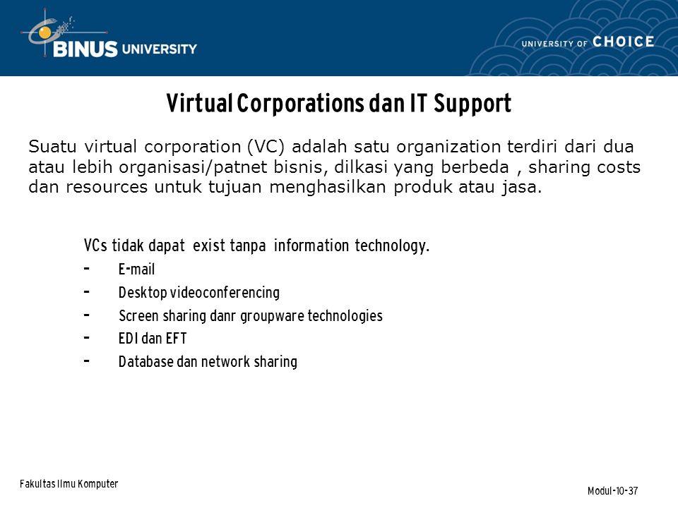 Fakultas Ilmu Komputer Modul-10-37 Suatu virtual corporation (VC) adalah satu organization terdiri dari dua atau lebih organisasi/patnet bisnis, dilkasi yang berbeda, sharing costs dan resources untuk tujuan menghasilkan produk atau jasa.