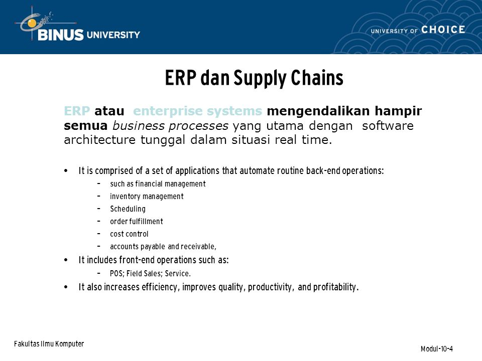 Fakultas Ilmu Komputer Modul-10-4 ERP dan Supply Chains It is comprised of a set of applications that automate routine back-end operations: – such as financial management – inventory management – Scheduling – order fulfillment – cost control – accounts payable and receivable, It includes front-end operations such as: – POS; Field Sales; Service.