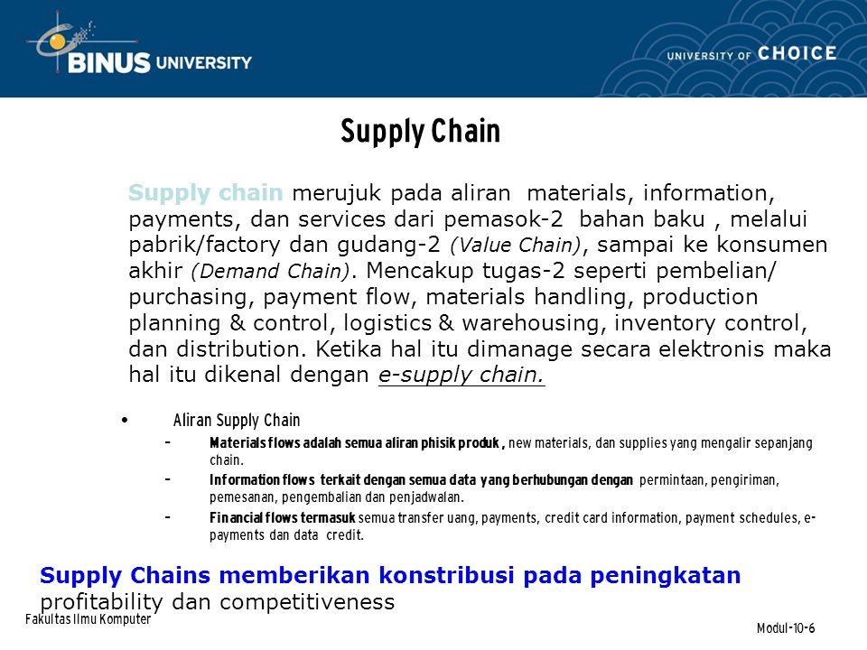 Fakultas Ilmu Komputer Modul-10-6 Supply Chain Aliran Supply Chain – Materials flows adalah semua aliran phisik produk, new materials, dan supplies yang mengalir sepanjang chain.