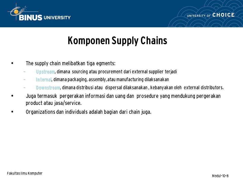 Fakultas Ilmu Komputer Modul-10-8 Komponen Supply Chains The supply chain melibatkan tiga egments: – Upstream – Upstream, dimana sourcing atau procurement dari external supplier terjadi – Internal – Internal, dimana packaging, assembly,atau manufacturing dilaksanakan – Downstream – Downstream, dimana distribusi atau dispersal dilaksanakan, kebanyakan oleh external distributors.