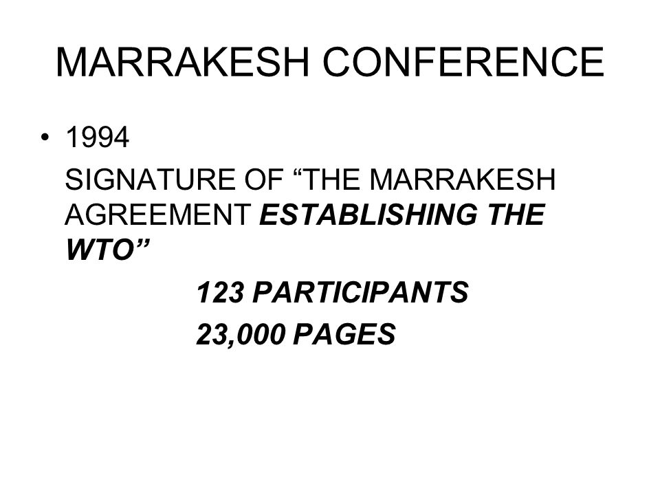MARRAKESH CONFERENCE 1994 SIGNATURE OF THE MARRAKESH AGREEMENT ESTABLISHING THE WTO 123 PARTICIPANTS 23,000 PAGES