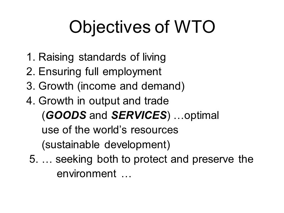 Objectives of WTO 1. Raising standards of living 2. Ensuring full employment 3. Growth (income and demand) 4. Growth in output and trade (GOODS and SE