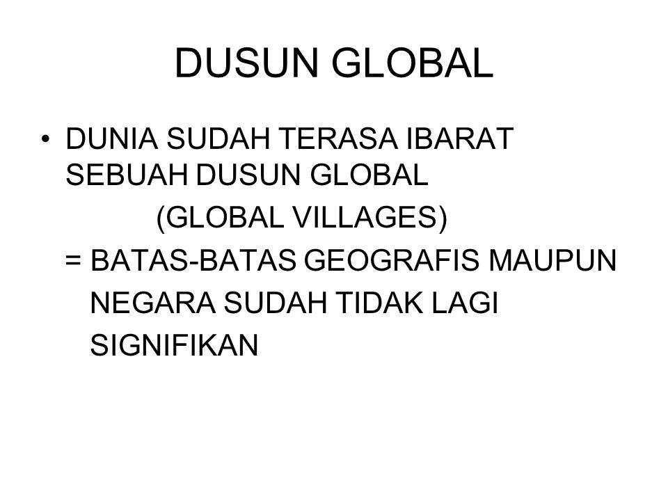 DUSUN GLOBAL DUNIA SUDAH TERASA IBARAT SEBUAH DUSUN GLOBAL (GLOBAL VILLAGES) = BATAS-BATAS GEOGRAFIS MAUPUN NEGARA SUDAH TIDAK LAGI SIGNIFIKAN