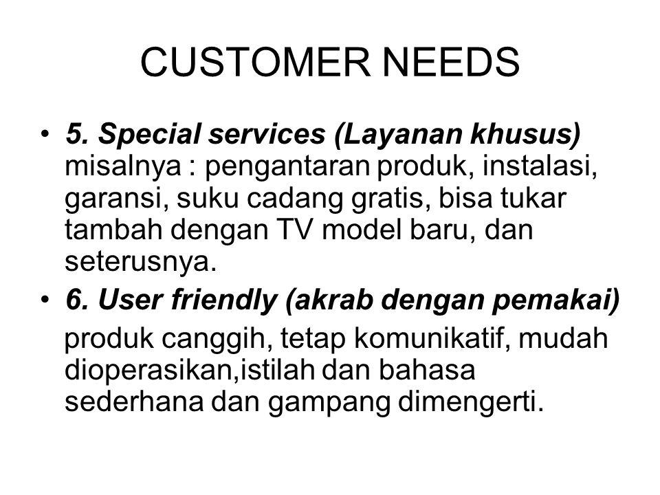 CUSTOMER NEEDS 5. Special services (Layanan khusus) misalnya : pengantaran produk, instalasi, garansi, suku cadang gratis, bisa tukar tambah dengan TV