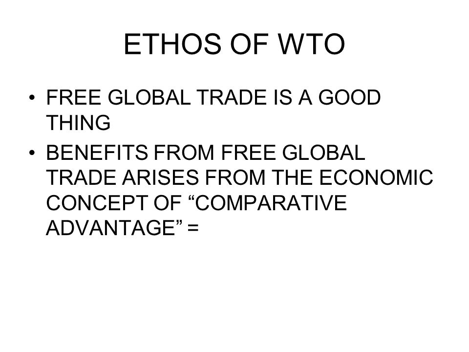 ETHOS OF WTO COUNTRIES PROSPER FIRST BY TAKING ADVANTAGE OF THEIR ASSETS IN ORDER TO CONCENTRATE ON WHAT THEY CAN PRODUCE BEST AND THEN BY TRADING THESE PRODUCTS FOR PRODUCTS OTHER COUNTRIES PRODUCE BEST