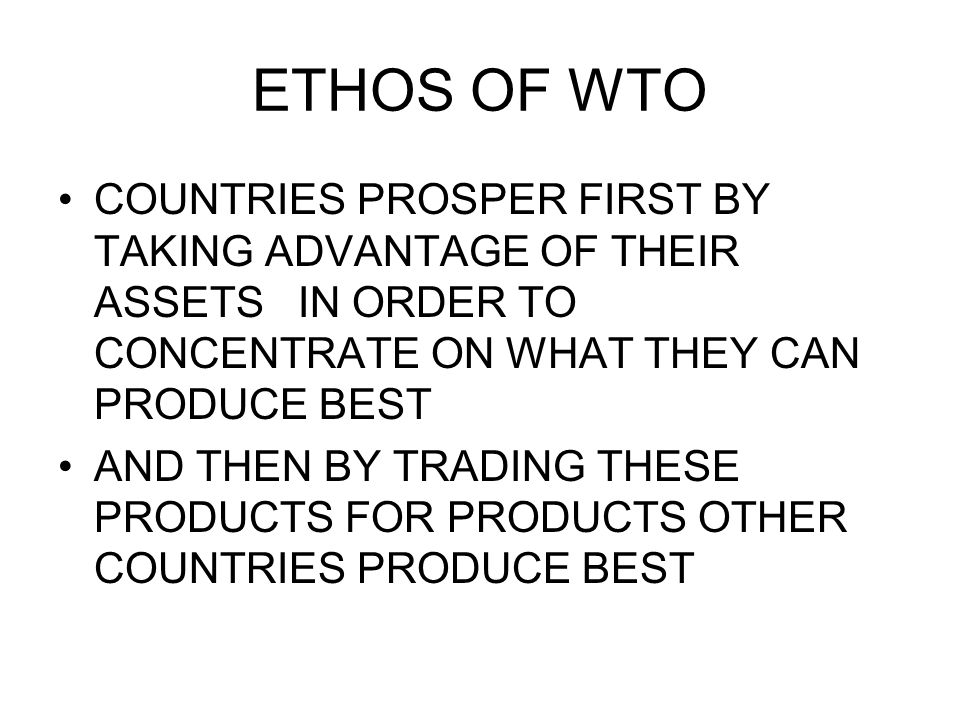 ETHOS OF WTO COUNTRIES PROSPER FIRST BY TAKING ADVANTAGE OF THEIR ASSETS IN ORDER TO CONCENTRATE ON WHAT THEY CAN PRODUCE BEST AND THEN BY TRADING THE