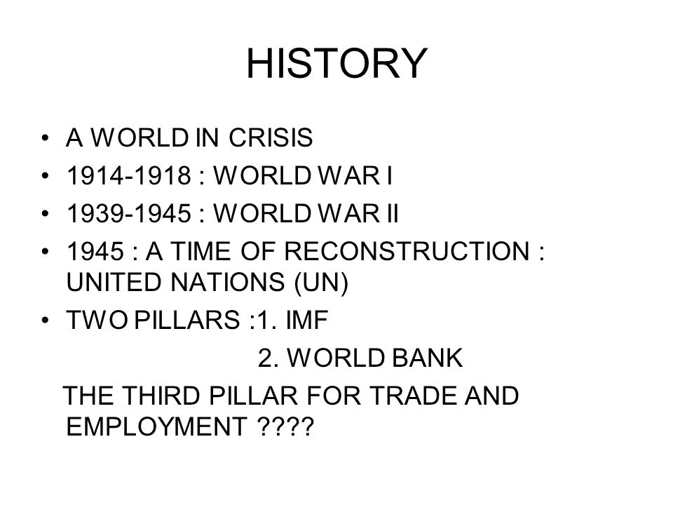 HISTORY A WORLD IN CRISIS 1914-1918 : WORLD WAR I 1939-1945 : WORLD WAR II 1945 : A TIME OF RECONSTRUCTION : UNITED NATIONS (UN) TWO PILLARS :1.