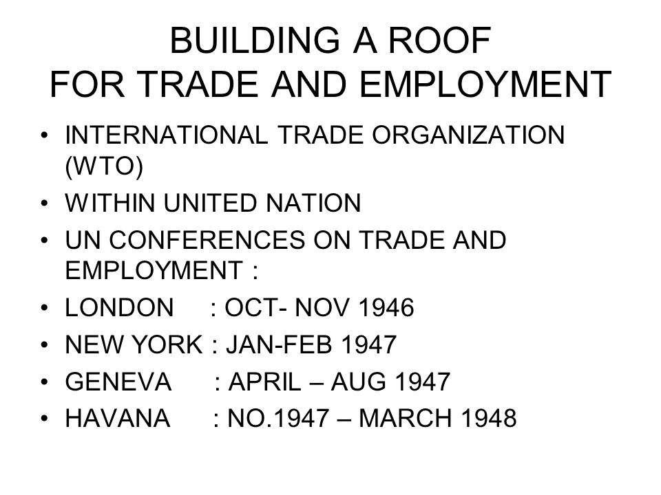 BUILDING A ROOF FOR TRADE AND EMPLOYMENT INTERNATIONAL TRADE ORGANIZATION (WTO) WITHIN UNITED NATION UN CONFERENCES ON TRADE AND EMPLOYMENT : LONDON : OCT- NOV 1946 NEW YORK : JAN-FEB 1947 GENEVA : APRIL – AUG 1947 HAVANA : NO.1947 – MARCH 1948