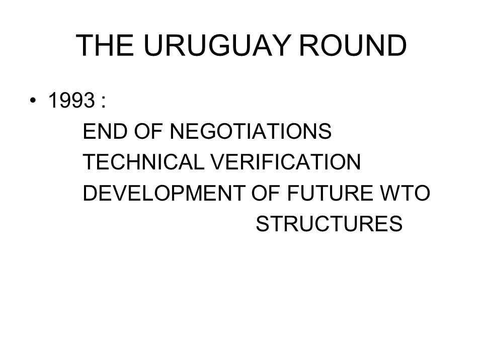 THE URUGUAY ROUND 1993 : END OF NEGOTIATIONS TECHNICAL VERIFICATION DEVELOPMENT OF FUTURE WTO STRUCTURES