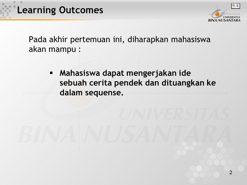 2 Learning Outcomes Pada akhir pertemuan ini, diharapkan mahasiswa akan mampu :  Mahasiswa dapat mengerjakan ide sebuah cerita pendek dan dituangkan ke dalam sequense.