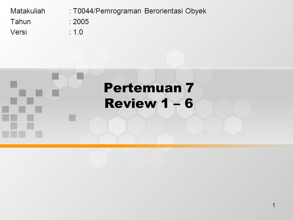 1 Pertemuan 7 Review 1 – 6 Matakuliah: T0044/Pemrograman Berorientasi Obyek Tahun: 2005 Versi: 1.0