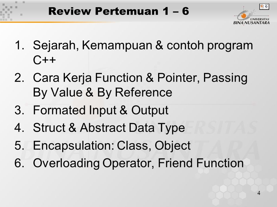 4 Review Pertemuan 1 – 6 1.Sejarah, Kemampuan & contoh program C++ 2.Cara Kerja Function & Pointer, Passing By Value & By Reference 3.Formated Input & Output 4.Struct & Abstract Data Type 5.Encapsulation: Class, Object 6.Overloading Operator, Friend Function