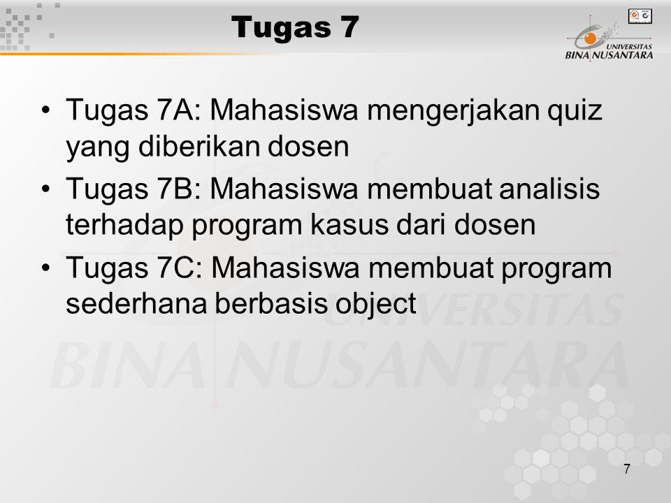 7 Tugas 7 Tugas 7A: Mahasiswa mengerjakan quiz yang diberikan dosen Tugas 7B: Mahasiswa membuat analisis terhadap program kasus dari dosen Tugas 7C: Mahasiswa membuat program sederhana berbasis object