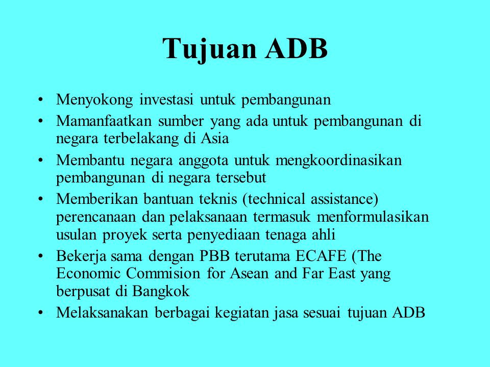 Tujuan ADB Menyokong investasi untuk pembangunan Mamanfaatkan sumber yang ada untuk pembangunan di negara terbelakang di Asia Membantu negara anggota